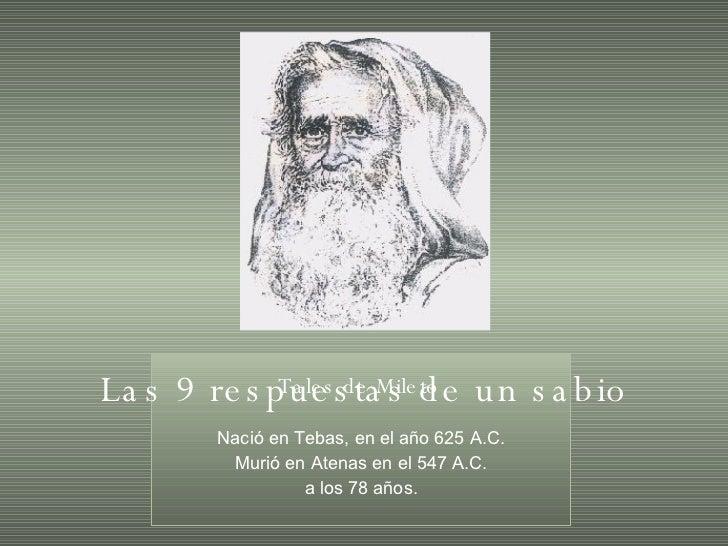 Tales de Mileto   Nació en Tebas, en el año 625 A.C. Murió en Atenas en el 547 A.C. a los 78 años. Las 9 respuestas de un ...