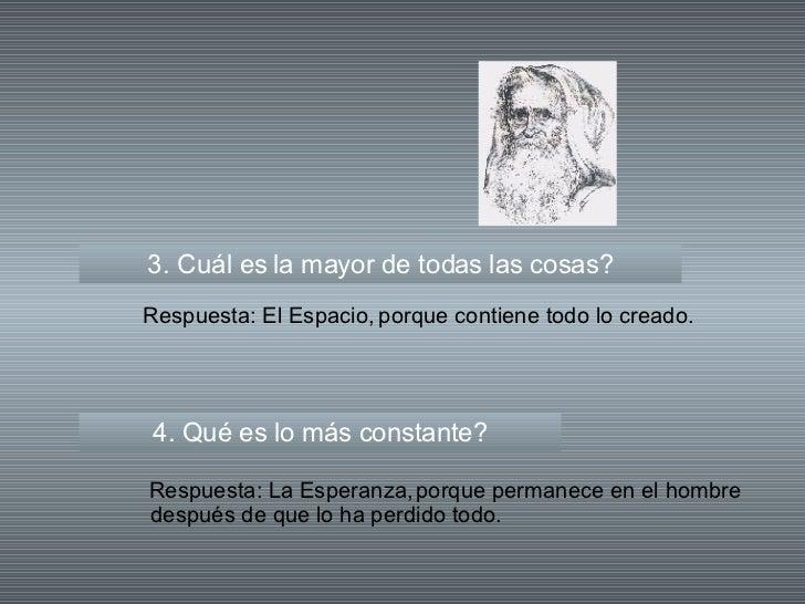 3. Cuál es la mayor de todas las cosas? 4. Qué es lo más constante? Respuesta: El Espacio, Respuesta: La Esperanza, porque...