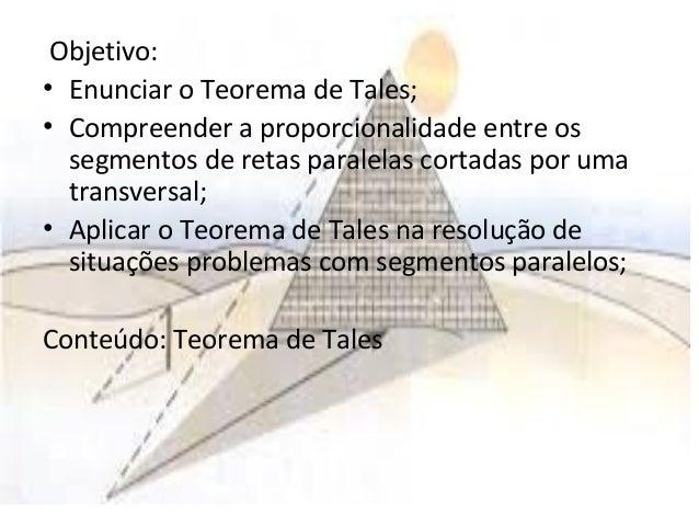Objetivo: • Enunciar o Teorema de Tales; • Compreender a proporcionalidade entre os segmentos de retas paralelas cortadas ...