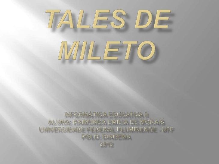 Tales, nasceupor volta de 640a.C. em Mileto,atual Turquia, efaleceu por voltade 550 a.C. nacidade-Estadogrega de Mileto.