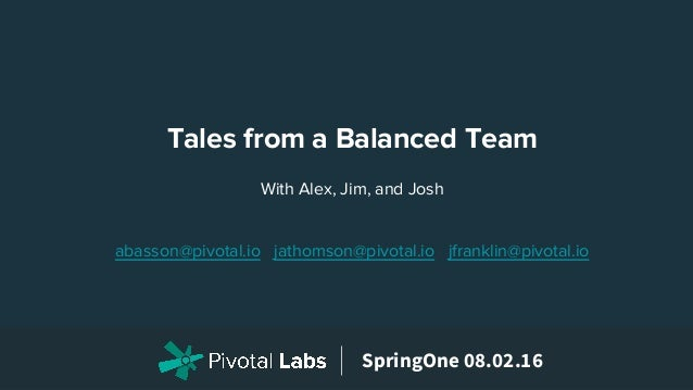 SpringOne 08.02.16 With Alex, Jim, and Josh abasson@pivotal.io jathomson@pivotal.io jfranklin@pivotal.io Tales from a Bala...
