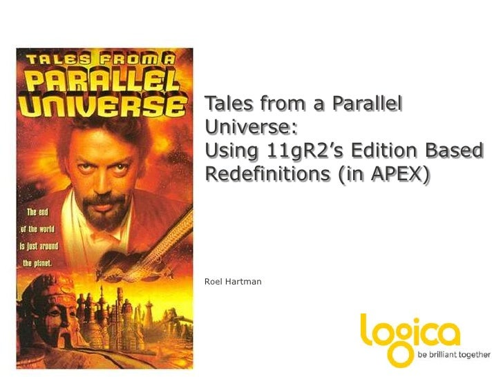 Tales from a Parallel Universe:Using 11gR2's Edition Based Redefinitions (in APEX)<br />Roel Hartman<br />