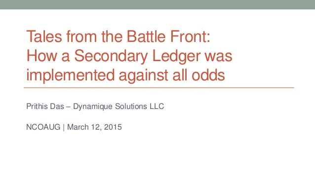 Tales from the Battle Front: How a Secondary Ledger was implemented against all odds Prithis Das – Dynamique Solutions LLC...
