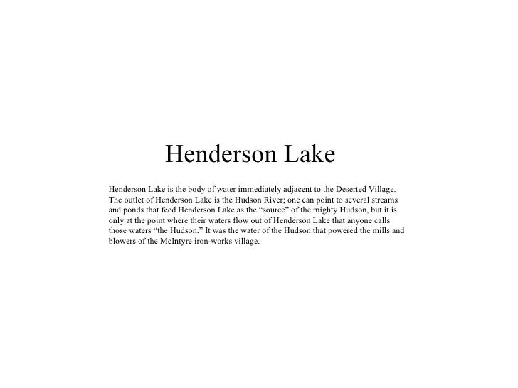 Henderson Lake Henderson Lake is the body of water immediately adjacent to the Deserted Village. The outlet of Henderson L...