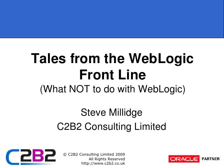 Tales from the WebLogic Front Line(What NOT to do with WebLogic)<br />Steve Millidge<br />C2B2 Consulting Limited<br />
