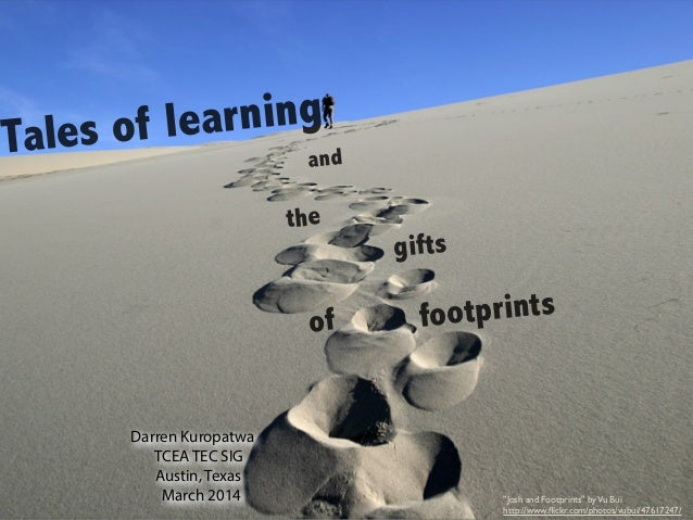 """Tales of learning and the gifts of footprints Darren Kuropatwa TCEA TEC SIG Austin, Texas March 2014 """"Josh and Footprints""""..."""