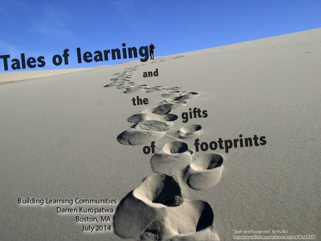 "Tales of learning and the gifts of footprints Building Learning Communities Darren Kuropatwa Boston, MA July 2014 ""Josh an..."