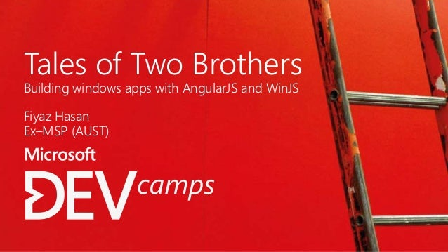Tales of Two Brothers Building windows apps with AngularJS and WinJS Fiyaz Hasan Ex–MSP (AUST)