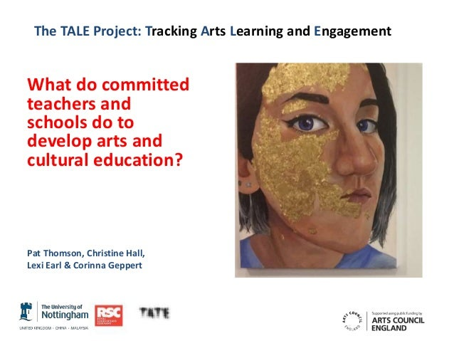 The TALE Project: Tracking Arts Learning and Engagement What do committed teachers and schools do to develop arts and cult...