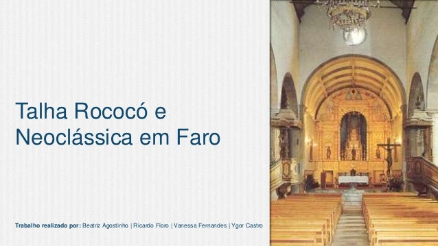 Talha Rococó e Neoclássica em Faro  Trabalho realizado por: Beatriz Agostinho | Ricardo Floro | Vanessa Fernandes | Ygor C...