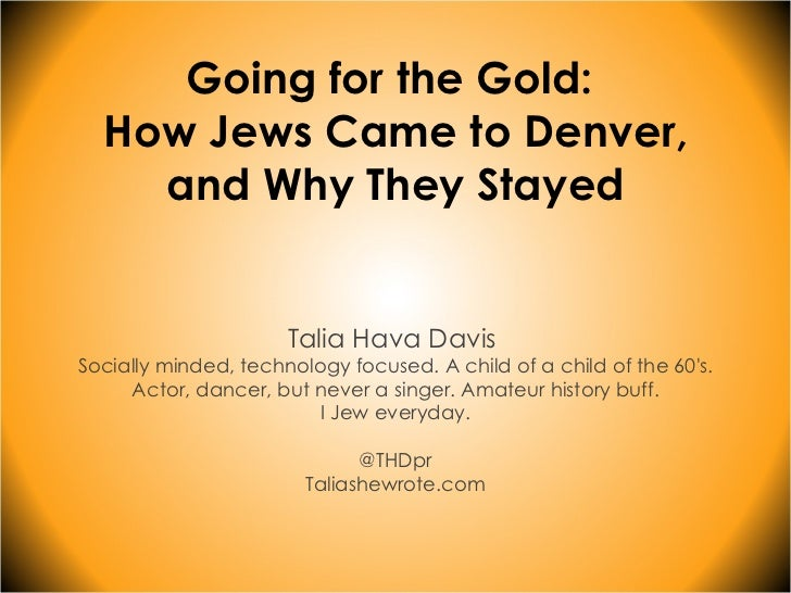Going for the Gold:  How Jews Came to Denver, and Why They Stayed Talia Hava Davis  Socially minded, technology focused. A...