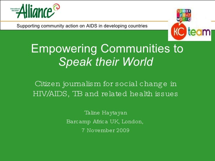 Empowering Communities to  Speak their World   Citizen journalism for social change in HIV/AIDS, TB and related health iss...