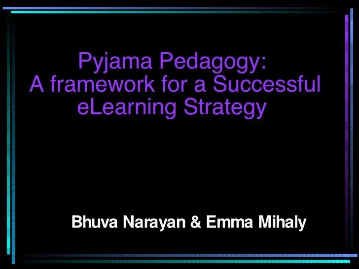 Pyjama Pedagogy:  A framework for a Successful eLearning Strategy  Bhuva Narayan & Emma Mihaly