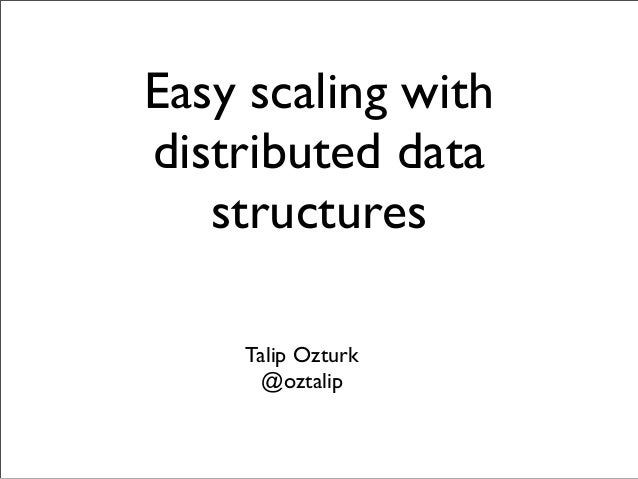 Easy scaling with distributed data structures Talip Ozturk @oztalip
