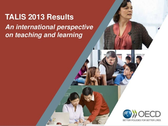 1 TALIS 2013 Results An international perspective on teaching and learning