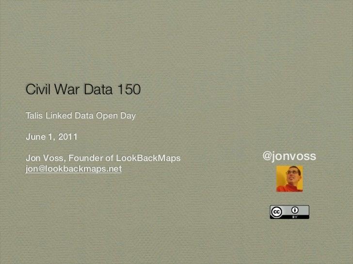 Civil War Data 150Talis Linked Data Open DayJune 1, 2011Jon Voss, Founder of LookBackMaps   @jonvossjon@lookbackmaps.net