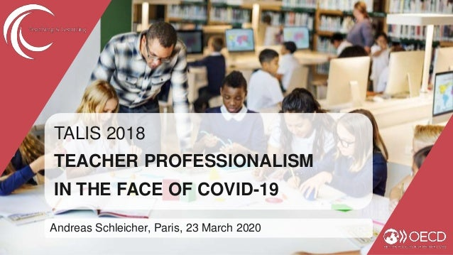 TALIS 2018 TEACHER PROFESSIONALISM IN THE FACE OF COVID-19 Andreas Schleicher, Paris, 23 March 2020