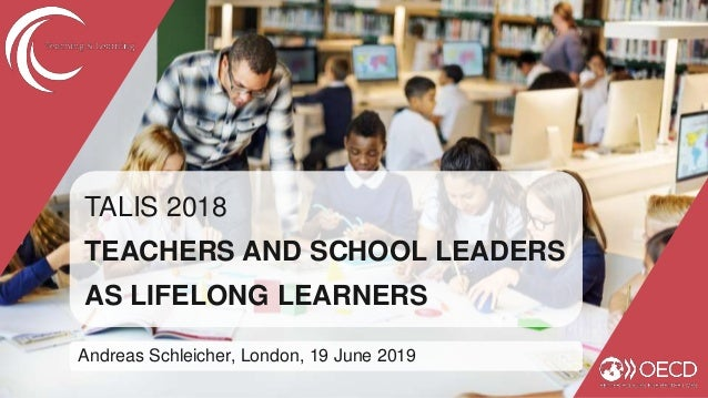 TALIS 2018 TEACHERS AND SCHOOL LEADERS AS LIFELONG LEARNERS Andreas Schleicher, London, 19 June 2019