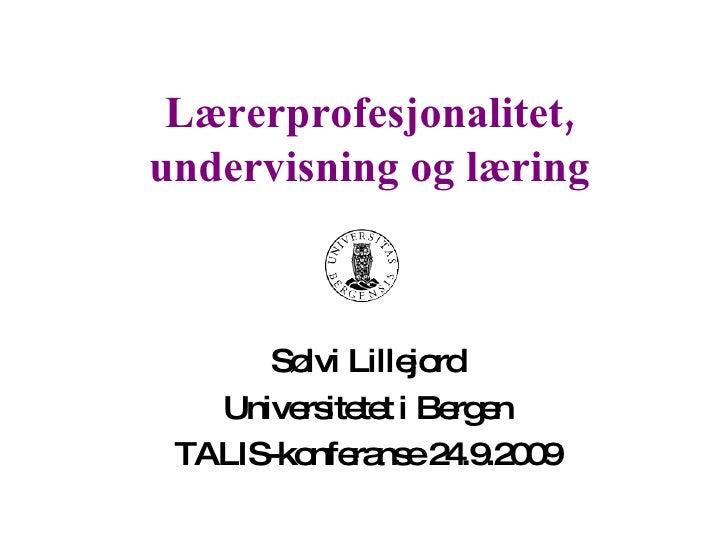 Lærerprofesjonalitet, undervisning og læring Sølvi Lillejord Universitetet i Bergen TALIS-konferanse 24.9.2009