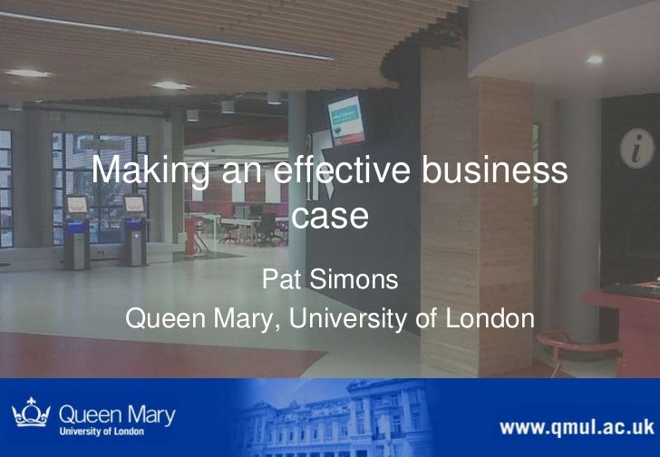 Making an effective business           case           Pat Simons  Queen Mary, University of London