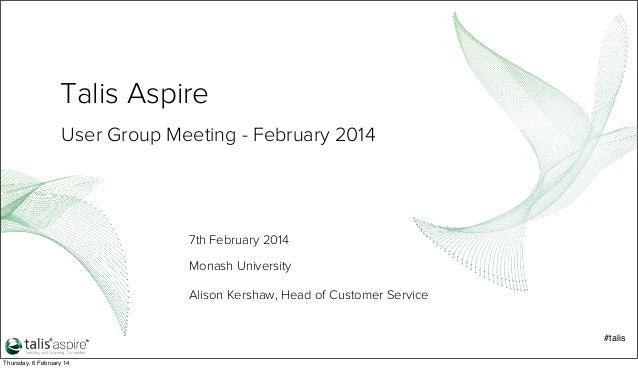 Talis Aspire User Group Meeting - February 2014  7th February 2014 Monash University Alison Kershaw, Head of Customer Serv...