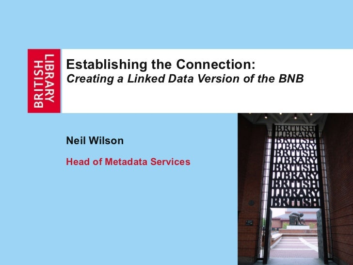 Establishing the Connection:  Creating a Linked Data Version of the BNB Neil Wilson Head of Metadata Services