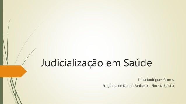 Judicialização em Saúde Talita Rodrigues Gomes Programa de Direito Sanitário – Fiocruz Brasília