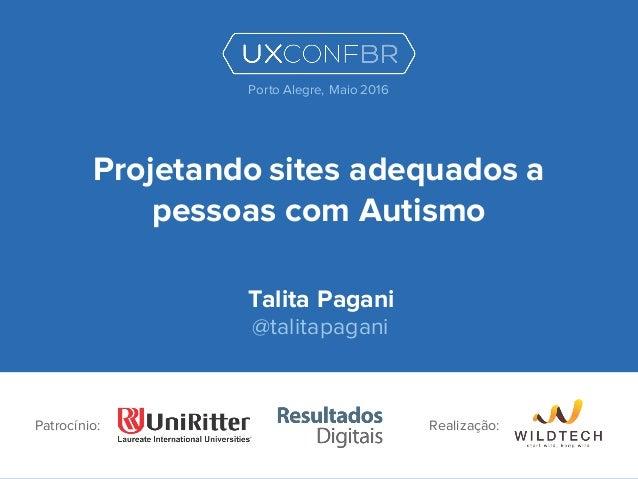 Projetando sites adequados a pessoas com Autismo Talita Pagani @talitapagani Patrocínio: Porto Alegre, Maio 2016 Realizaçã...