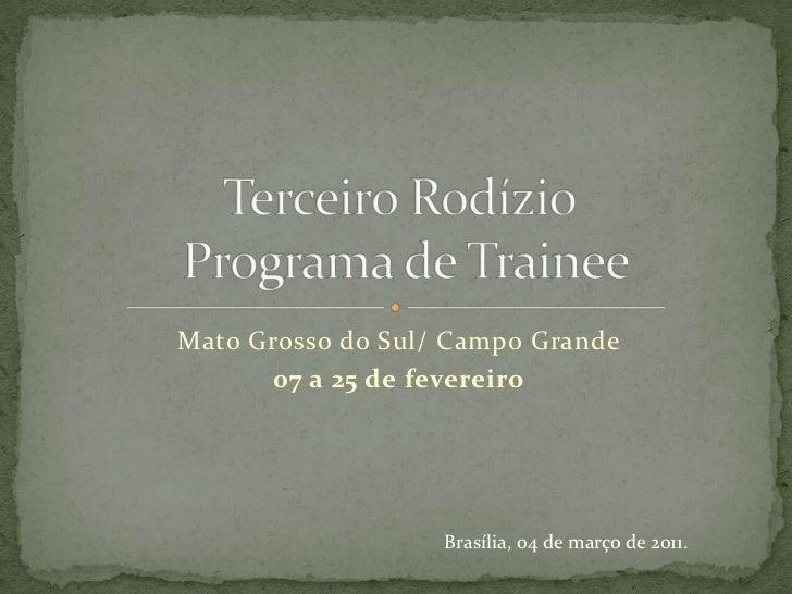 Mato Grosso do Sul/ Campo Grande<br />07 a 25 de fevereiro<br />Terceiro Rodízio Programa de Trainee<br />Brasília, 04 de ...