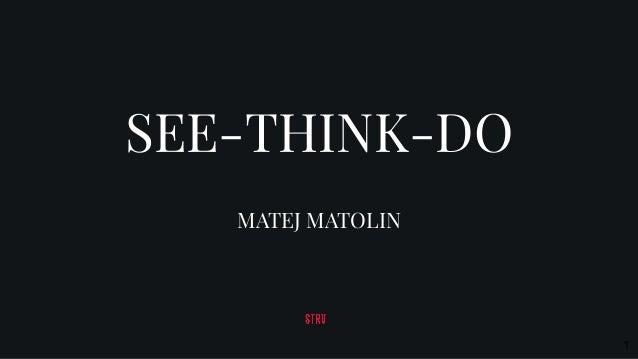 SEE-THINK-DO MATEJ MATOLIN 1