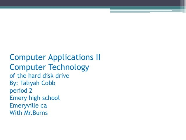 Computer Applications IIComputer Technologyof the hard disk driveBy: Taliyah Cobbperiod 2Emery high schoolEmeryville caWit...