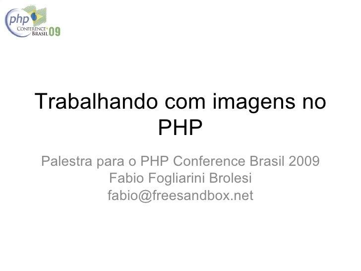 Trabalhando com imagens no            PHP Palestra para o PHP Conference Brasil 2009            Fabio Fogliarini Brolesi  ...