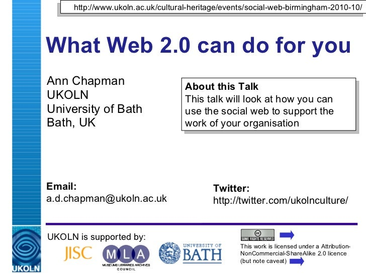 What Web 2.0 can do for you  Ann Chapman UKOLN University of Bath Bath, UK UKOLN is supported by: This work is licensed un...