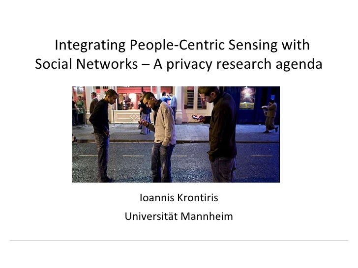 Integrating People-Centric Sensing with Social Networks – A privacy research agenda<br />Ioannis Krontiris<br />March 29th...