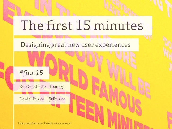 The first 15 minutes   Designing great new user experiences     #first15   Rob Goodla e                      .me/g    Daniel...