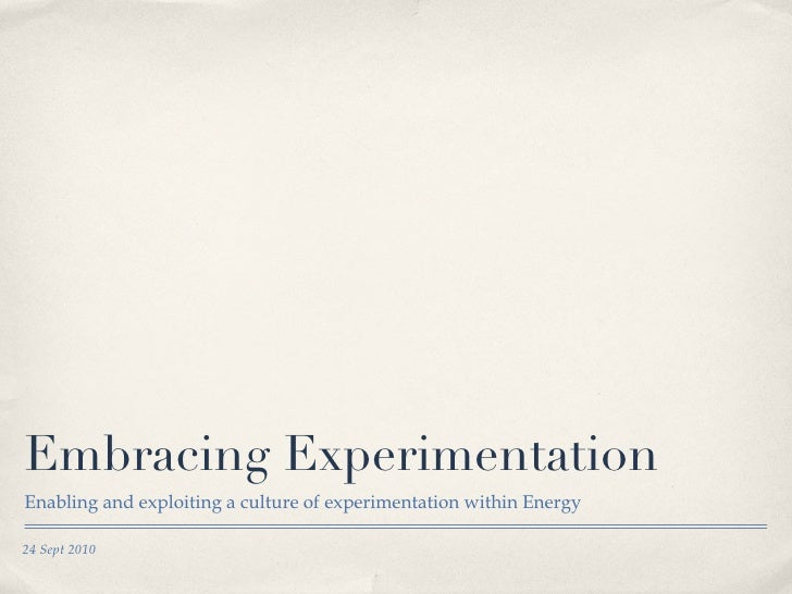 Embracing Experimentation <ul><li>Enabling and exploiting a culture of experimentation within Energy </li></ul>24 Sept 2010