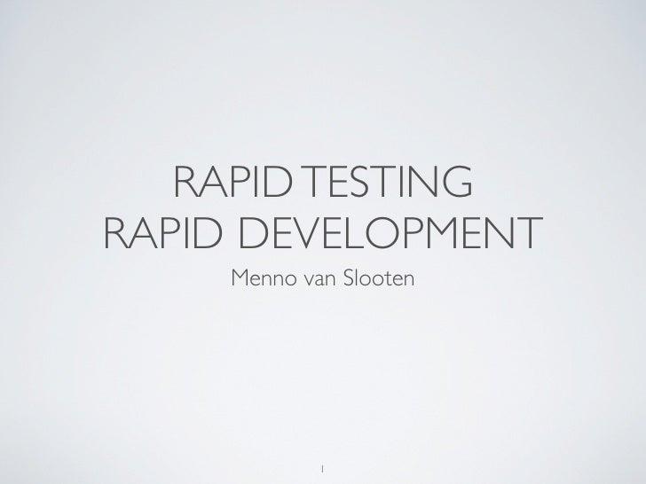 RAPID TESTING RAPID DEVELOPMENT     Menno van Slooten                 1
