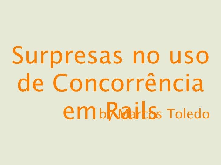 Surpresas no usode Concorrência    em by Marcos Toledo        Rails
