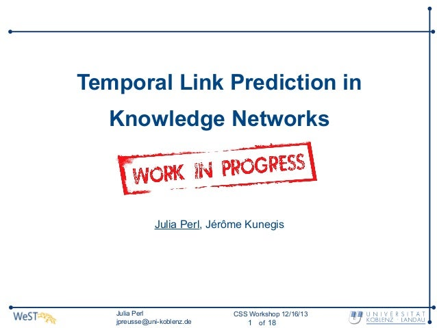 Temporal Link Prediction in Knowledge Networks  Julia Perl, Jérôme Kunegis  Julia Perl jpreusse@uni-koblenz.de  CSS Worksh...