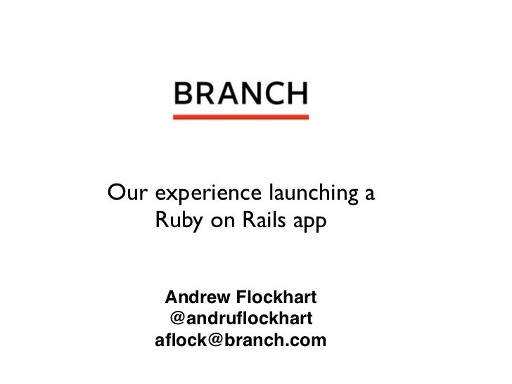 Our experience launching a    Ruby on Rails app     Andrew Flockhart     @andruflockhart    aflock@branch.com