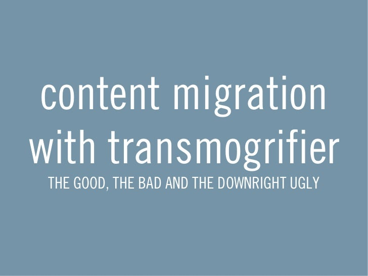 content migrationwith transmogrifier THE GOOD, THE BAD AND THE DOWNRIGHT UGLY