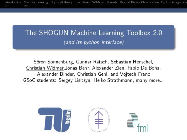 Introduction Machine Learning Dry is all theory: Live Demo SVMs and Kernels Beyond Binary Classification Python integration...