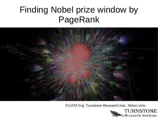 Finding Nobel prize window by         PageRank           FUJITA Yuji, Turnstone Research Inst., Nihon Univ.