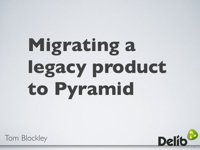 Migrating a legacy product to Pyramid Tom Blockley