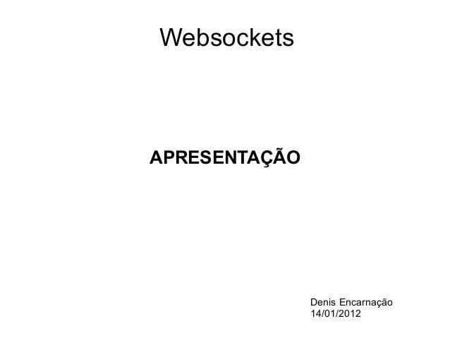 Websockets  APRESENTAÇÃO  Denis Encarnação 14/01/2012