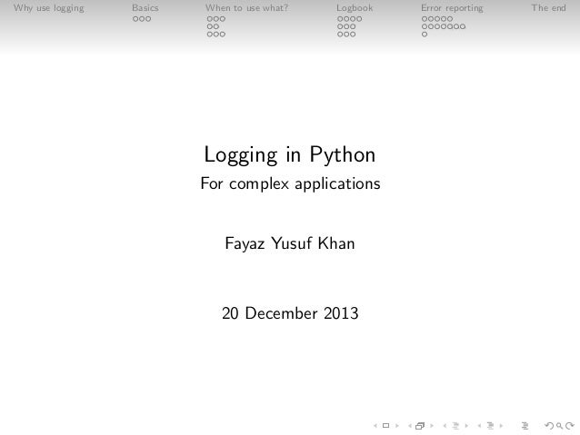 Why use logging  Basics  When to use what?  Logbook  Logging in Python For complex applications  Fayaz Yusuf Khan  20 Dece...