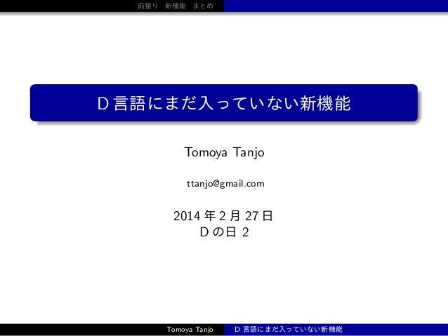 前振り 新機能 まとめ  D 言語にまだ入っていない新機能 Tomoya Tanjo ttanjo@gmail.com  2014 年 2 月 27 日 D の日 2  Tomoya Tanjo  D 言語にまだ入っていない新機能