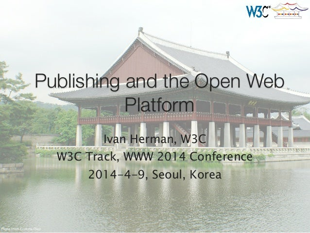 Publishing and the Open Web Platform Ivan Herman, W3C W3C Track, WWW 2014 Conference 2014-4-9, Seoul, Korea Photo from Cri...