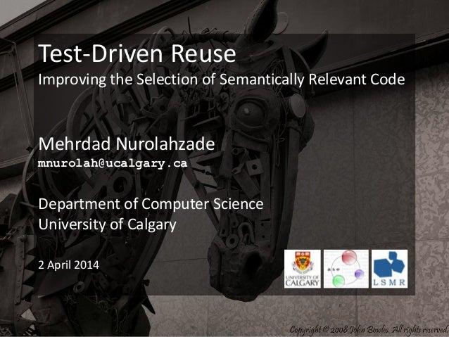 Test-Driven Reuse Improving the Selection of Semantically Relevant Code Mehrdad Nurolahzade mnurolah@ucalgary.ca Departmen...