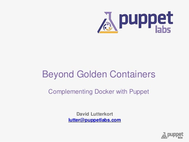 Beyond Golden Containers Complementing Docker with Puppet David Lutterkort lutter@puppetlabs.com
